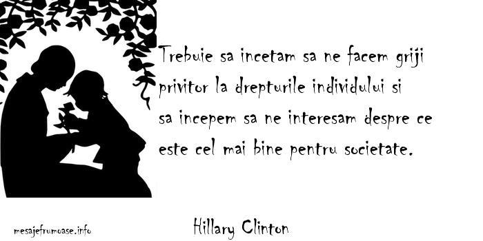 Hillary Clinton - Trebuie sa incetam sa ne facem griji privitor la drepturile individului si sa incepem sa ne interesam despre ce este cel mai bine pentru societate.