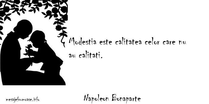 Napoleon Bonaparte - Modestia este calitatea celor care nu au calitati.