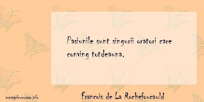 Francois de La Rochefoucauld - Pasiunile sunt singurii oratori care conving totdeauna.