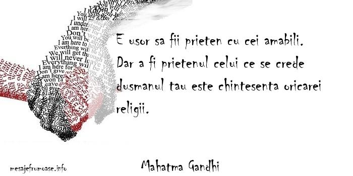Mahatma Gandhi - E usor sa fii prieten cu cei amabili. Dar a fi prietenul celui ce se crede dusmanul tau este chintesenta oricarei religii.