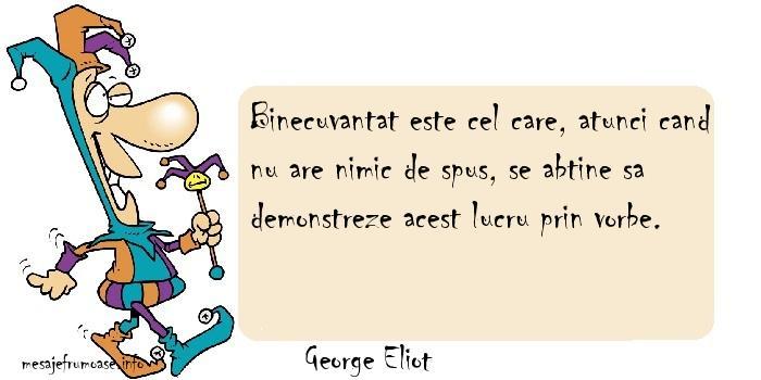 George Eliot - Binecuvantat este cel care, atunci cand nu are nimic de spus, se abtine sa demonstreze acest lucru prin vorbe.