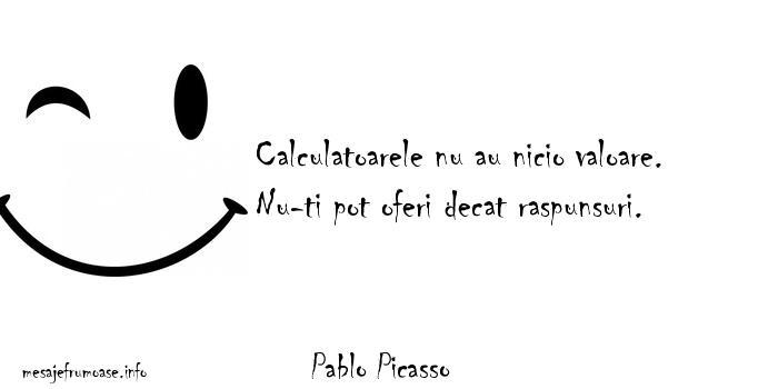 Pablo Picasso - Calculatoarele nu au nicio valoare. Nu-ti pot oferi decat raspunsuri.