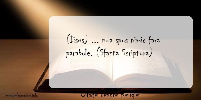 Citate despre Religie - (Iisus) ... n-a spus nimic fara parabole. (Sfanta Scriptura)
