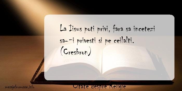 Citate despre Religie - La Iisus poti privi, fara sa incetezi sa-i privesti si pe ceilalti. (Cresbron)