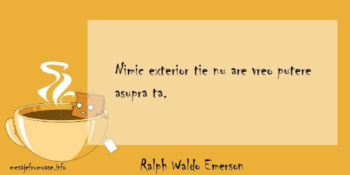 Ralph Waldo Emerson - Nimic exterior tie nu are vreo putere asupra ta.