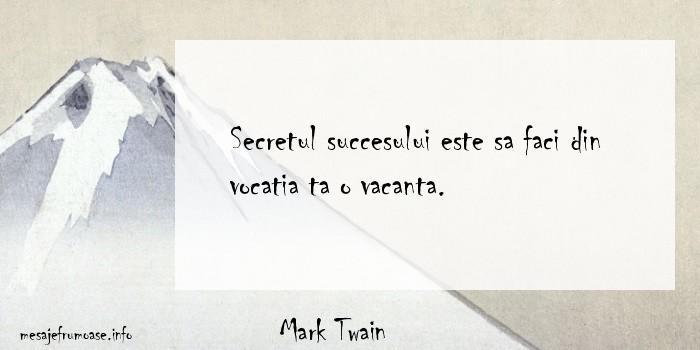 Mark Twain - Secretul succesului este sa faci din vocatia ta o vacanta.