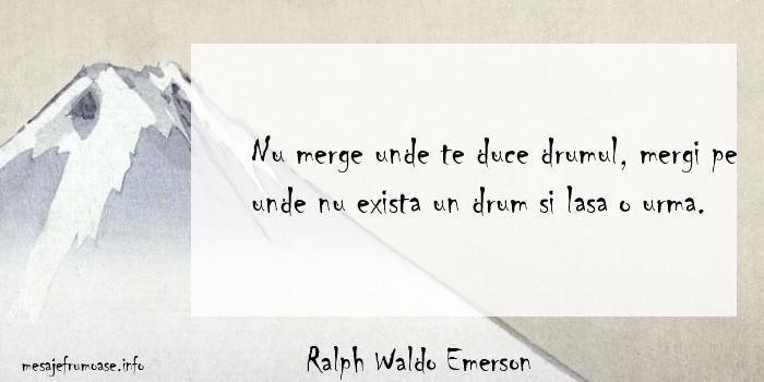 Ralph Waldo Emerson - Nu merge unde te duce drumul, mergi pe unde nu exista un drum si lasa o urma.