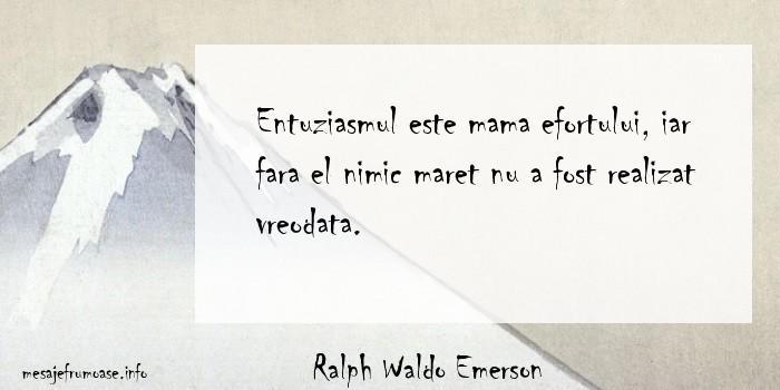 Ralph Waldo Emerson - Entuziasmul este mama efortului, iar fara el nimic maret nu a fost realizat vreodata.