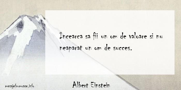 Albert Einstein - Incearca sa fii un om de valoare si nu neaparat un om de succes.