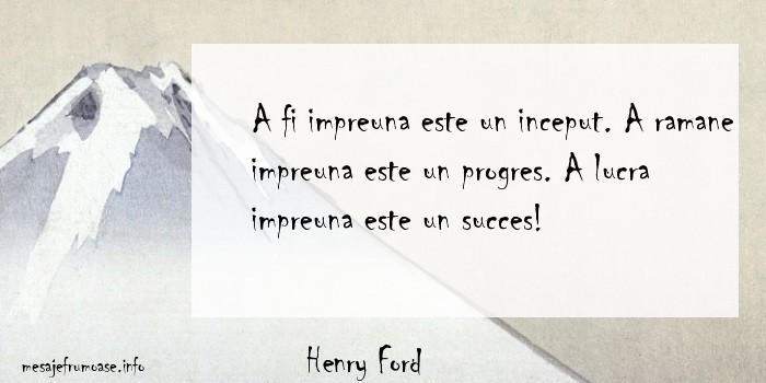 Henry Ford - A fi impreuna este un inceput. A ramane impreuna este un progres. A lucra impreuna este un succes!