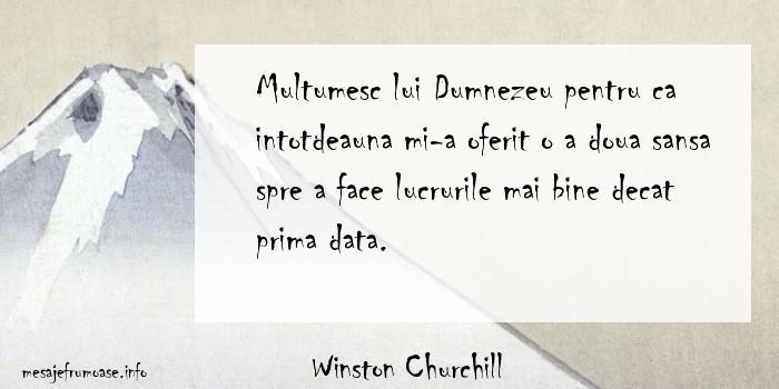 Winston Churchill - Multumesc lui Dumnezeu pentru ca intotdeauna mi-a oferit o a doua sansa spre a face lucrurile mai bine decat prima data.