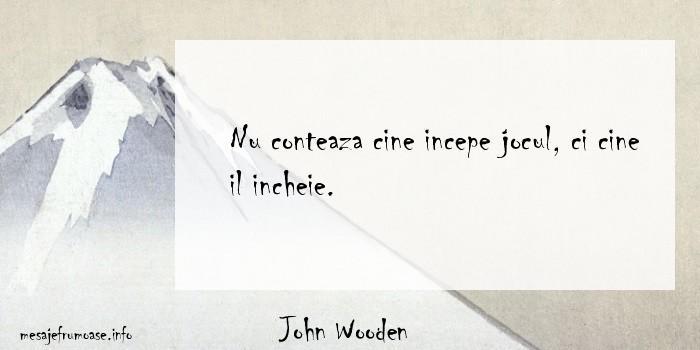 John Wooden - Nu conteaza cine incepe jocul, ci cine il incheie.