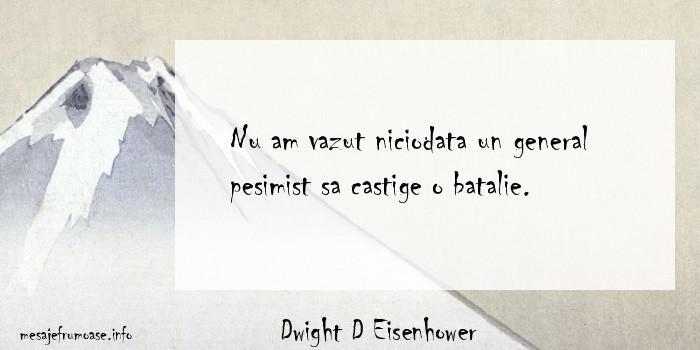 Dwight D Eisenhower - Nu am vazut niciodata un general pesimist sa castige o batalie.