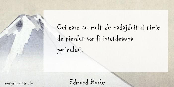 Edmund Burke - Cei care au mult de nadajduit si nimic de pierdut vor fi intotdeauna periculosi.