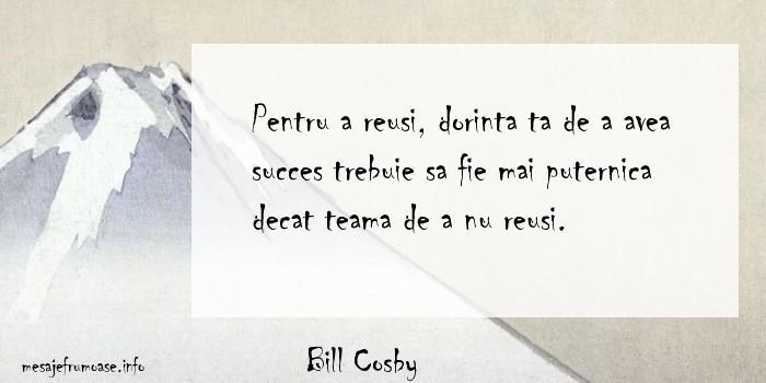 Bill Cosby - Pentru a reusi, dorinta ta de a avea succes trebuie sa fie mai puternica decat teama de a nu reusi.