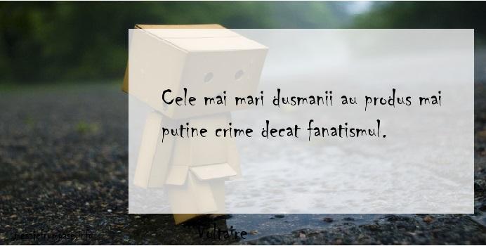 Voltaire - Cele mai mari dusmanii au produs mai putine crime decat fanatismul.