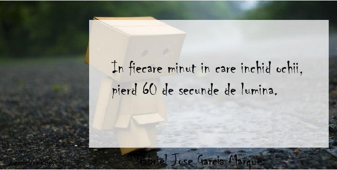 Gabriel Jose Garcia Marquez - In fiecare minut in care inchid ochii, pierd 60 de secunde de lumina.