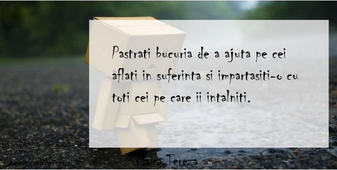 Maica Tereza - Pastrati bucuria de a ajuta pe cei aflati in suferinta si impartasiti-o cu toti cei pe care ii intalniti.