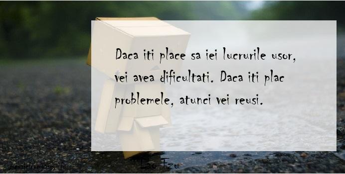 Lao Tzu - Daca iti place sa iei lucrurile usor, vei avea dificultati. Daca iti plac problemele, atunci vei reusi.