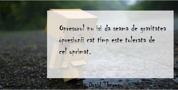 Henry David Thoreau - Opresorul nu isi da seama de gravitatea opresiunii cat timp este tolerata de cel oprimat.