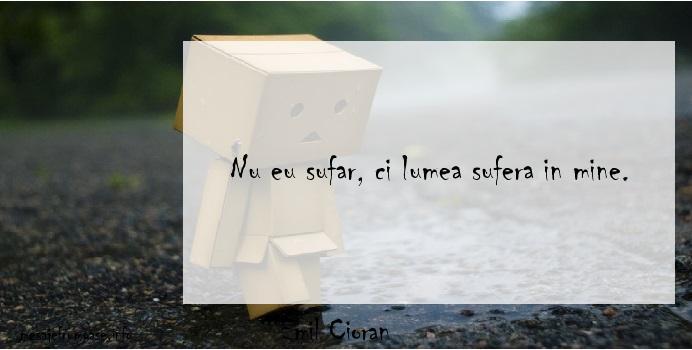 Emil Cioran - Nu eu sufar, ci lumea sufera in mine.