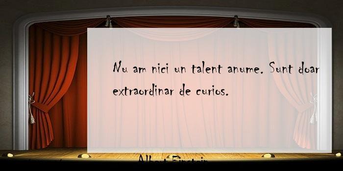 Albert Einstein - Nu am nici un talent anume. Sunt doar extraordinar de curios.