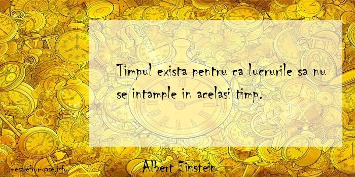 Albert Einstein - Timpul exista pentru ca lucrurile sa nu se intample in acelasi timp.