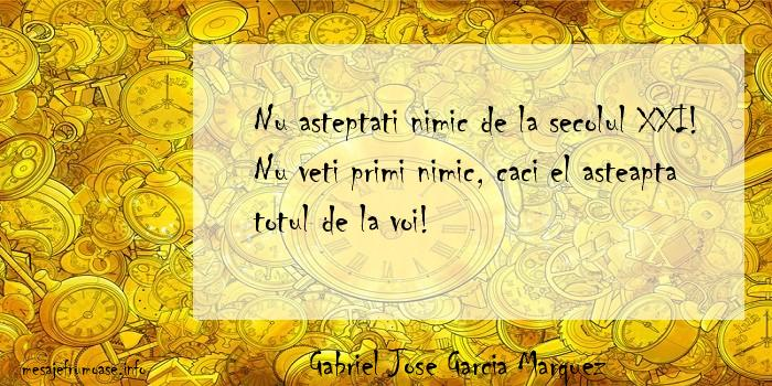 Gabriel Jose Garcia Marquez - Nu asteptati nimic de la secolul XXI! Nu veti primi nimic, caci el asteapta totul de la voi!