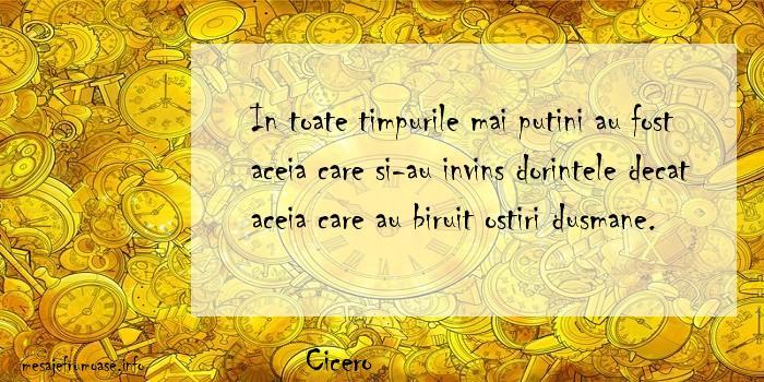 Cicero - In toate timpurile mai putini au fost aceia care si-au invins dorintele decat aceia care au biruit ostiri dusmane.
