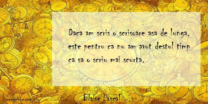 Blaise Pascal - Daca am scris o scrisoare asa de lunga, este pentru ca nu am avut destul timp ca sa o scriu mai scurta.