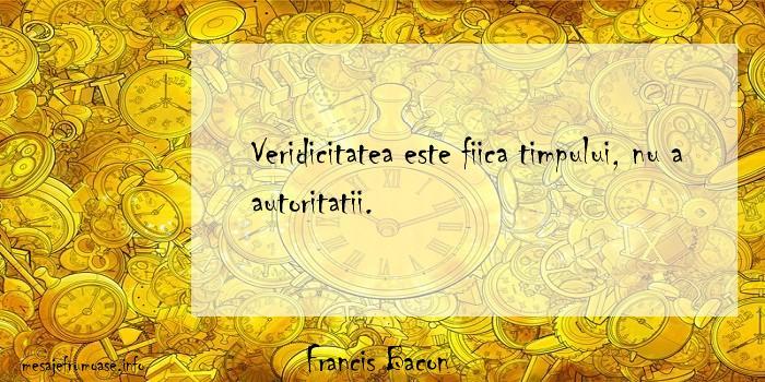 Francis Bacon - Veridicitatea este fiica timpului, nu a autoritatii.