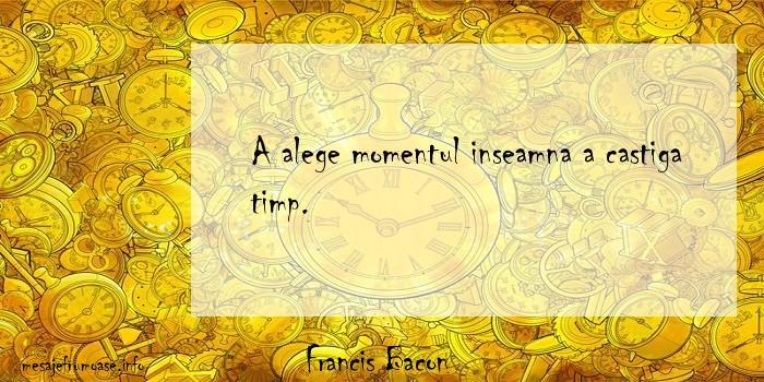 Francis Bacon - A alege momentul inseamna a castiga timp.