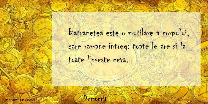 Democrit - Batranetea este o mutilare a corpului, care ramane intreg: toate le are si la toate lipseste ceva.