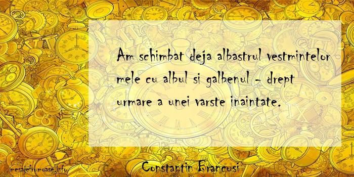 Constantin Brancusi - Am schimbat deja albastrul vestmintelor mele cu albul si galbenul - drept urmare a unei varste inaintate.
