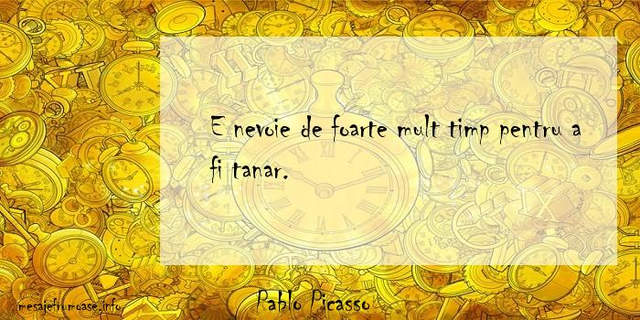 Pablo Picasso - E nevoie de foarte mult timp pentru a fi tanar.