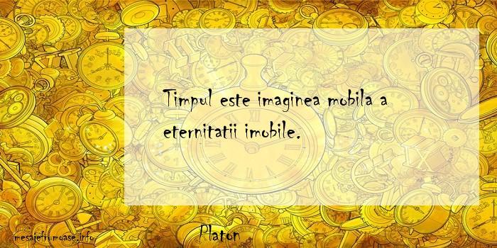 Platon - Timpul este imaginea mobila a eternitatii imobile.