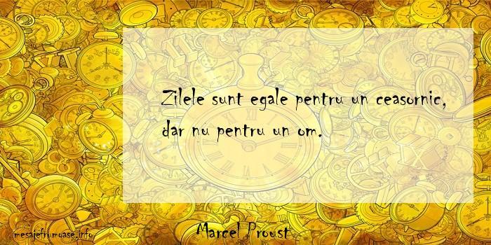 Marcel Proust - Zilele sunt egale pentru un ceasornic, dar nu pentru un om.