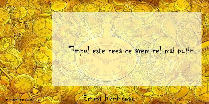 Ernest Hemingway - Timpul este ceea ce avem cel mai putin.