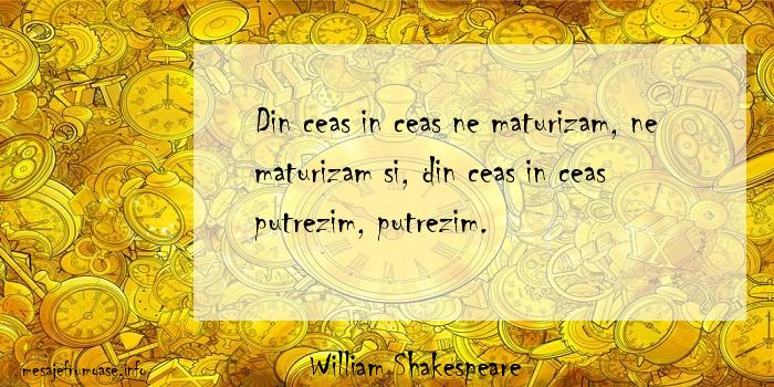 William Shakespeare - Din ceas in ceas ne maturizam, ne maturizam si, din ceas in ceas putrezim, putrezim.