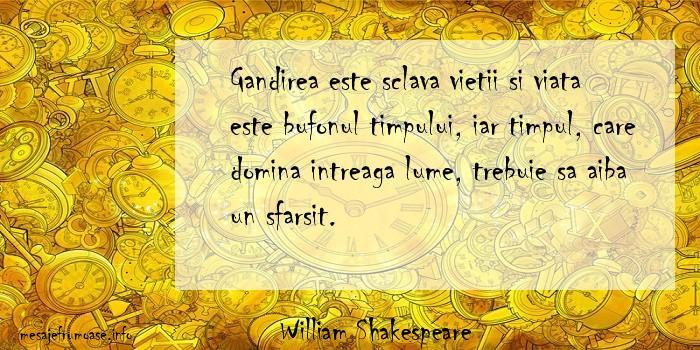 William Shakespeare - Gandirea este sclava vietii si viata este bufonul timpului, iar timpul, care domina intreaga lume, trebuie sa aiba un sfarsit.