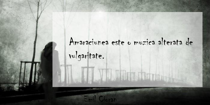 Emil Cioran - Amaraciunea este o muzica alterata de vulgaritate.