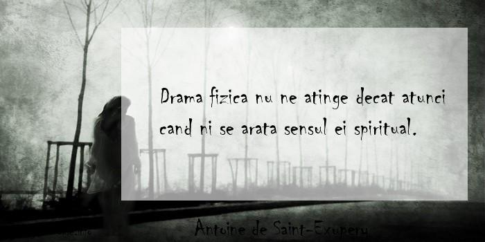 Antoine de Saint-Exupery - Drama fizica nu ne atinge decat atunci cand ni se arata sensul ei spiritual.