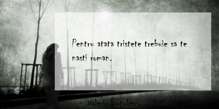 Valeriu Butulescu - Pentru atata tristete trebuie sa te nasti roman.