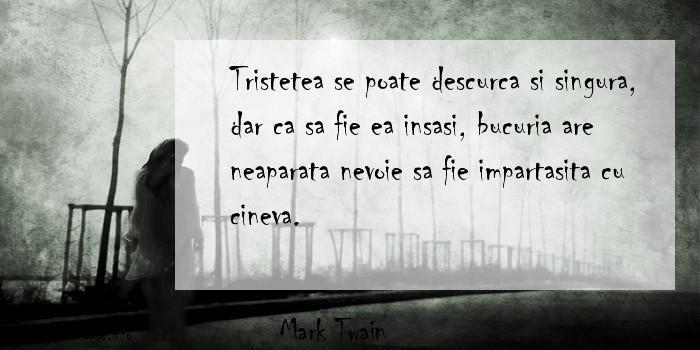 Mark Twain - Tristetea se poate descurca si singura, dar ca sa fie ea insasi, bucuria are neaparata nevoie sa fie impartasita cu cineva.