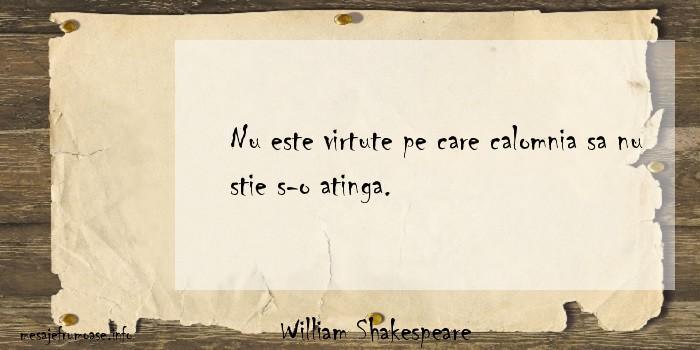 William Shakespeare - Nu este virtute pe care calomnia sa nu stie s-o atinga.