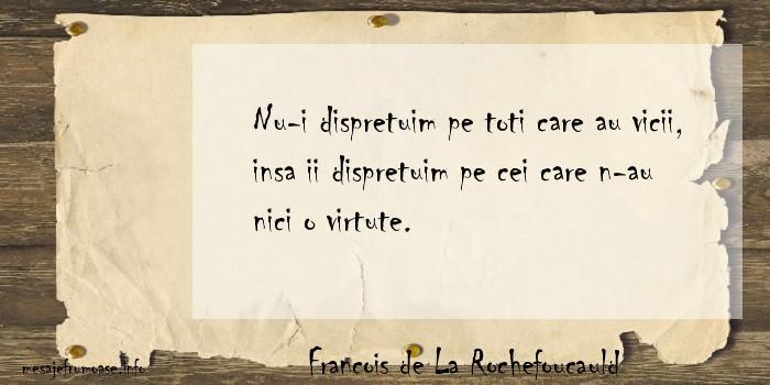 Francois de La Rochefoucauld - Nu-i dispretuim pe toti care au vicii, insa ii dispretuim pe cei care n-au nici o virtute.