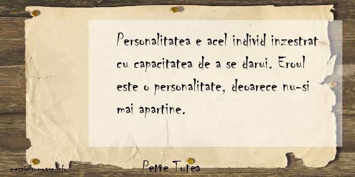 Petre Tutea - Personalitatea e acel individ inzestrat cu capacitatea de a se darui. Eroul este o personalitate, deoarece nu-si mai apartine.