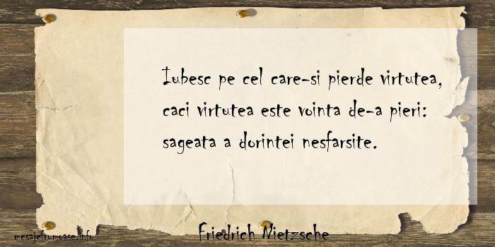 Friedrich Nietzsche - Iubesc pe cel care-si pierde virtutea, caci virtutea este vointa de-a pieri: sageata a dorintei nesfarsite.