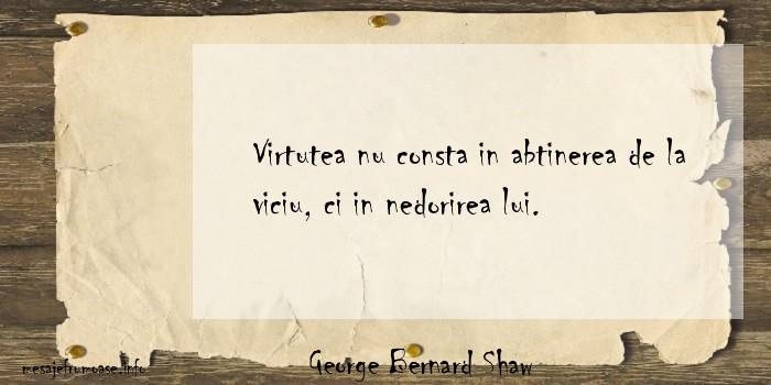 George Bernard Shaw - Virtutea nu consta in abtinerea de la viciu, ci in nedorirea lui.