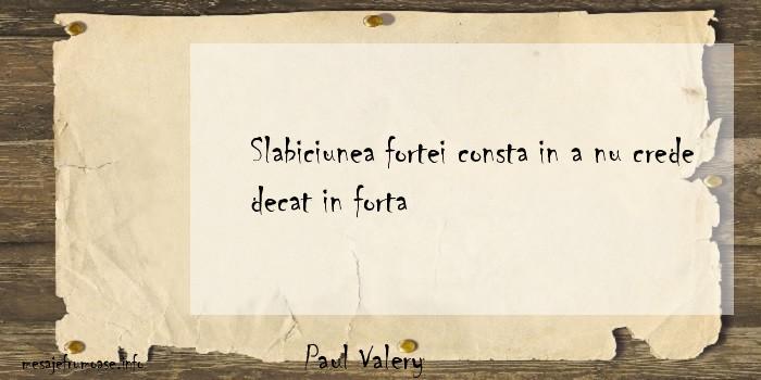 Paul Valery - Slabiciunea fortei consta in a nu crede decat in forta